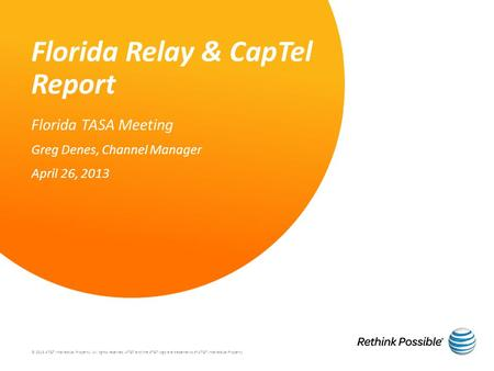 Florida Relay & CapTel Report Florida TASA Meeting Greg Denes, Channel Manager April 26, 2013 © 2013 AT&T Intellectual Property. All rights reserved. AT&T.