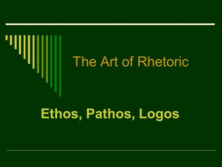 The Art of Rhetoric Ethos, Pathos, Logos.