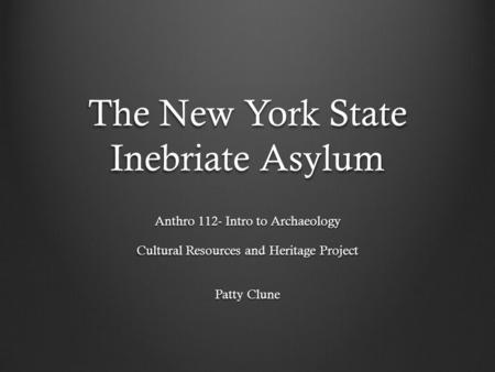 The New York State Inebriate Asylum Anthro 112- Intro to Archaeology Cultural Resources and Heritage Project Patty Clune.