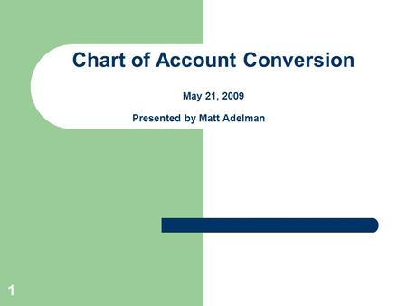 1 Chart of Account Conversion May 21, 2009 Presented by Matt Adelman.