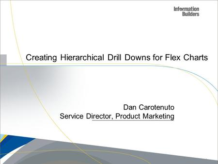 Creating Hierarchical Drill Downs for Flex Charts Dan Carotenuto Service Director, Product Marketing Copyright 2010, Information Builders. Slide 1.