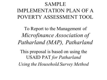 SAMPLE IMPLEMENTATION PLAN OF A POVERTY ASSESSMENT TOOL To Report to the Management of Microfinance Association of Patharland (MAP), Patharland This proposal.