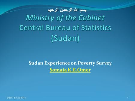 Sudan Experience on Poverty Survey Somaia K.E.Omer Date 7-8 Aug 20141 بسم الله الرحمن الرحيم.