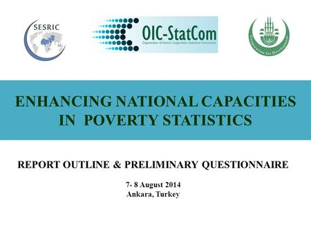 ENHANCING NATIONAL CAPACITIES IN POVERTY STATISTICS REPORT OUTLINE & PRELIMINARY QUESTIONNAIRE 7- 8 August 2014 Ankara, Turkey.