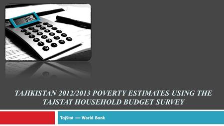 TAJIKISTAN 2012/2013 POVERTY ESTIMATES USING THE TAJSTAT HOUSEHOLD BUDGET SURVEY TajStat –– World Bank.