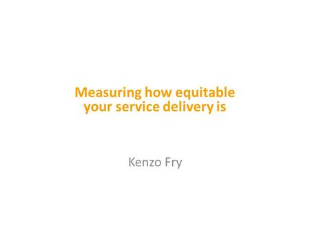 Kenzo Fry Measuring how equitable your service delivery is.