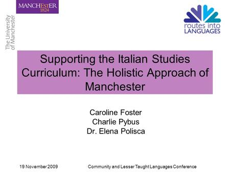 19 November 2009Community and Lesser Taught Languages Conference Supporting the Italian Studies Curriculum: The Holistic Approach of Manchester Caroline.