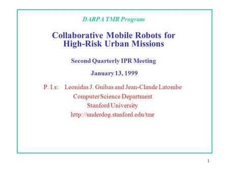 1 DARPA TMR Program Collaborative Mobile Robots for High-Risk Urban Missions Second Quarterly IPR Meeting January 13, 1999 P. I.s: Leonidas J. Guibas and.