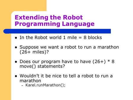 Extending the Robot Programming Language In the Robot world 1 mile = 8 blocks Suppose we want a robot to run a marathon (26+ miles)? Does our program have.