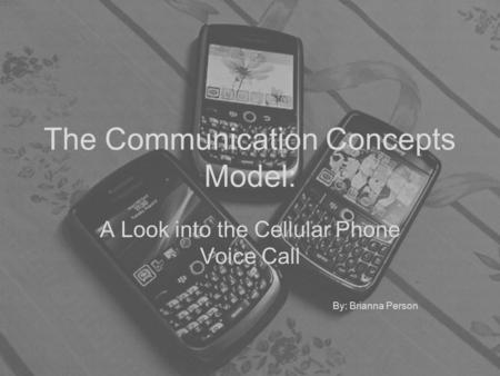 The Communication Concepts Model: A Look into the Cellular Phone Voice Call By: Brianna Person.