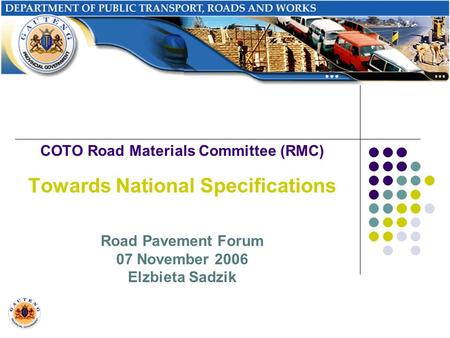 COTO Road Materials Committee (RMC) Towards National Specifications Road Pavement Forum 07 November 2006 Elzbieta Sadzik.