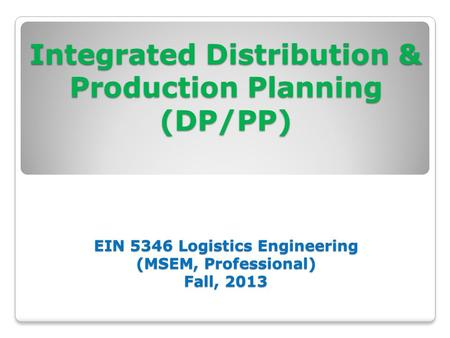 Integrated Distribution & Production Planning (DP/PP) EIN 5346 Logistics Engineering (MSEM, Professional) Fall, 2013 Integrated Distribution & Production.