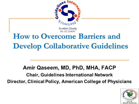 How to Overcome Barriers and Develop Collaborative Guidelines Amir Qaseem, MD, PhD, MHA, FACP Chair, Guidelines International Network Director, Clinical.