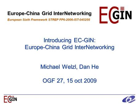 Introducing EC-GIN: Europe-China Grid InterNetworking Europe-China Grid InterNetworking European Sixth Framework STREP FP6-2006-IST-045256 Michael Welzl,