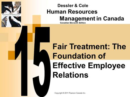 Copyright © 2011 Pearson Canada Inc. Fair Treatment: The Foundation of Effective Employee Relations Dessler & Cole Human Resources Management in Canada.