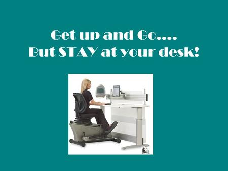 Get up and Go…. But STAY at your desk!. Negative effects of sitting: Responsible for poor posture including neck, back and knee pain. Obesity Increased.