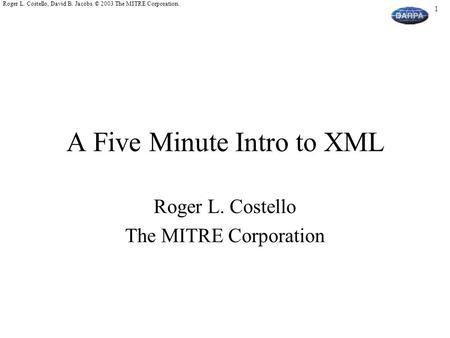 1 Roger L. Costello, David B. Jacobs. © 2003 The MITRE Corporation. A Five Minute Intro to XML Roger L. Costello The MITRE Corporation.