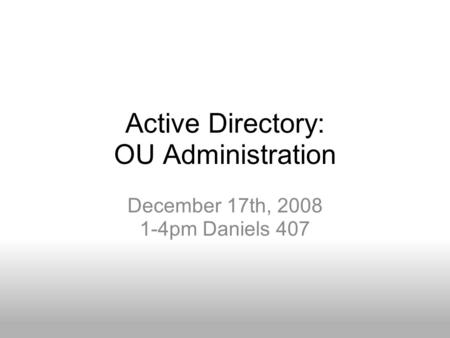 Active Directory: OU Administration December 17th, 2008 1-4pm Daniels 407.