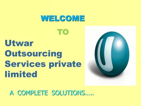 WELCOME WELCOME A COMPLETE SOLUTIONS….. Utwar Outsourcing Services private limited TO.