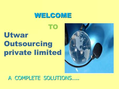 WELCOME WELCOME A COMPLETE SOLUTIONS….. Utwar Outsourcing private limited TO.