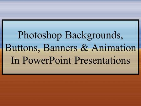 Photoshop Backgrounds, Buttons, Banners & Animation In PowerPoint Presentations.