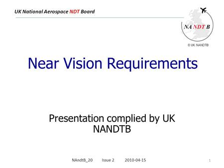 UK National Aerospace NDT Board Near Vision Requirements Presentation complied by UK NANDTB 1 NAndtB_20 Issue 2 2010-04-15 © UK NANDTB.