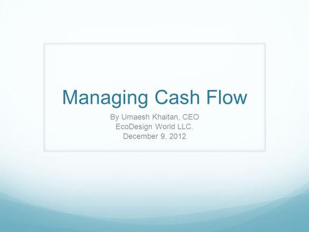 Managing Cash Flow By Umaesh Khaitan, CEO EcoDesign World LLC. December 9, 2012.