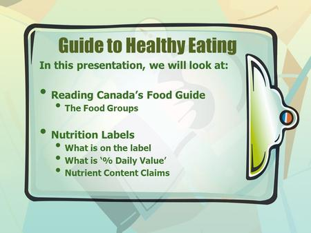 Guide to Healthy Eating In this presentation, we will look at: Reading Canada's Food Guide The Food Groups Nutrition Labels What is on the label What is.