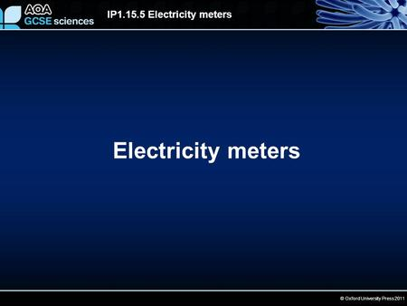 © Oxford University Press 2011 IP1.15.5 Electricity meters Electricity meters.