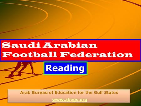 Saudi Arabian Football Federation Reading Arab Bureau of Education for the Gulf States www.abegs.org Arab Bureau of Education for the Gulf States www.abegs.org.