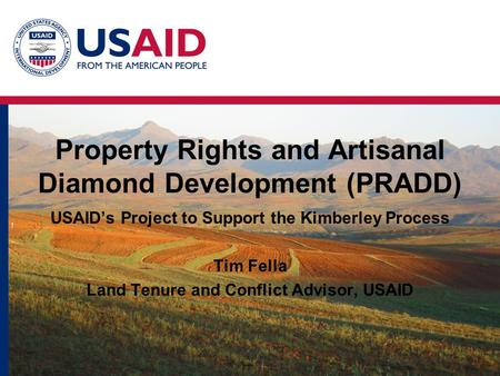 Property Rights and Artisanal Diamond Development (PRADD) USAID's Project to Support the Kimberley Process Tim Fella Land Tenure and Conflict Advisor,