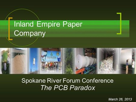 Inland Empire Paper Company March 26, 2013 Spokane River Forum Conference The PCB Paradox.