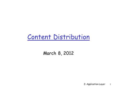 Content Distribution March 8, 2012 2: Application Layer1.