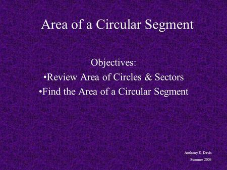 Area of a Circular Segment Objectives: Review Area of Circles & Sectors Find the Area of a Circular Segment Anthony E. Davis Summer 2003.