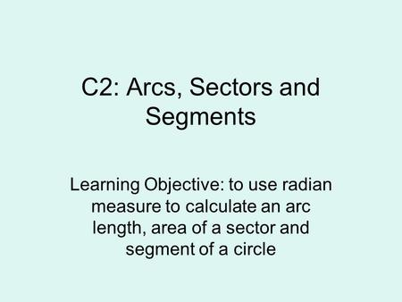 C2: Arcs, Sectors and Segments Learning Objective: to use radian measure to calculate an arc length, area of a sector and segment of a circle.