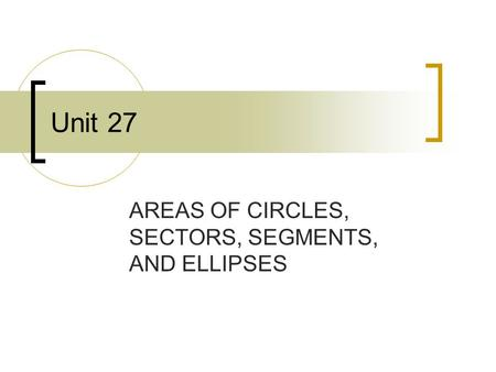 Unit 27 AREAS OF CIRCLES, SECTORS, SEGMENTS, AND ELLIPSES.
