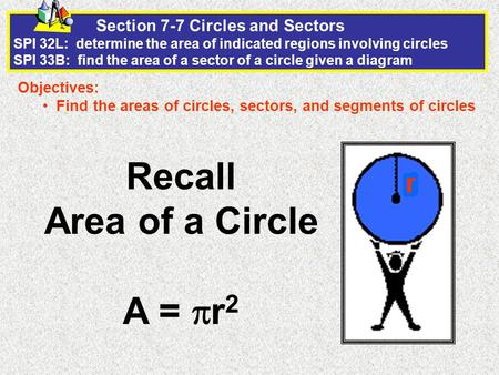 Section 7-7 Circles and Sectors SPI 32L: determine the area of indicated regions involving circles SPI 33B: find the area of a sector of a circle given.
