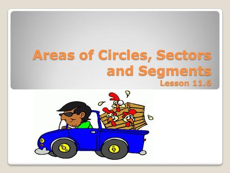 Areas of Circles, Sectors and Segments Lesson 11.6