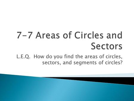 L.E.Q. How do you find the areas of circles, sectors, and segments of circles?
