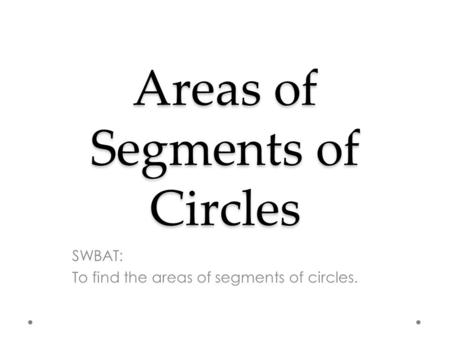 Areas of Segments of Circles SWBAT: To find the areas of segments of circles.