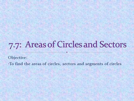 7.7: Areas of Circles and Sectors