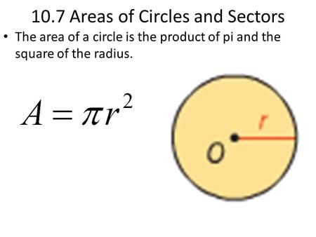 10.7 Areas of Circles and Sectors The area of a circle is the product of pi and the square of the radius.