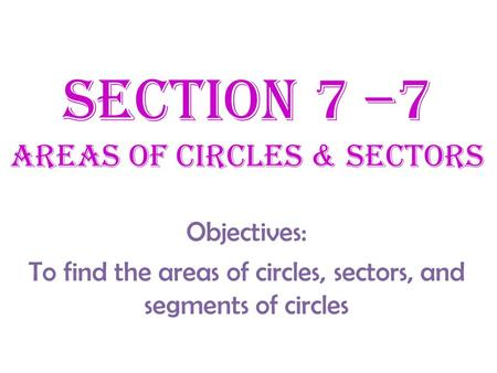 Section 7 –7 Areas of Circles & SEctors Objectives: To find the areas of circles, sectors, and segments of circles.