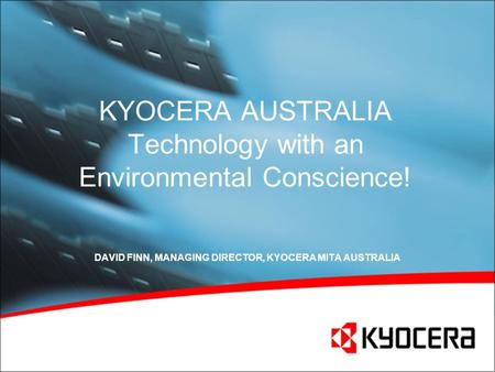 KYOCERA AUSTRALIA Technology with an Environmental Conscience! DAVID FINN, MANAGING DIRECTOR, KYOCERA MITA AUSTRALIA.