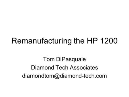 Remanufacturing the HP 1200 Tom DiPasquale Diamond Tech Associates