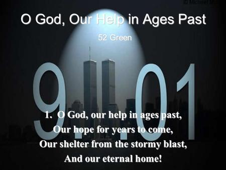 O God, Our Help in Ages Past 52 Green 1. O God, our help in ages past, Our hope for years to come, Our shelter from the stormy blast, And our eternal home!