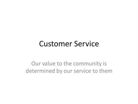 Customer Service Our value to the community is determined by our service to them.