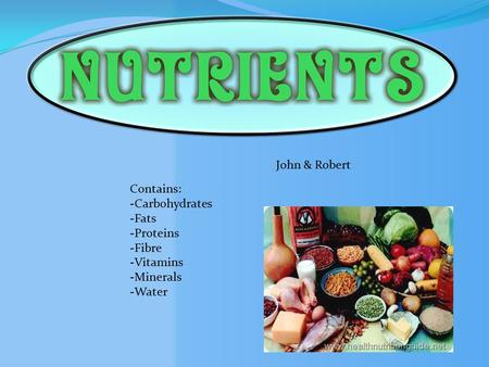 John & Robert Contains: -Carbohydrates -Fats -Proteins -Fibre -Vitamins -Minerals -Water.