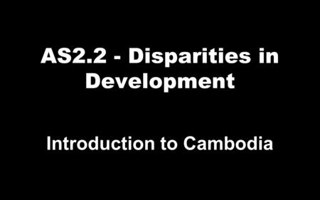 AS2.2 - Disparities in Development Introduction to Cambodia.