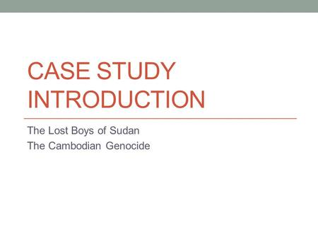CASE STUDY INTRODUCTION The Lost Boys of Sudan The Cambodian Genocide.